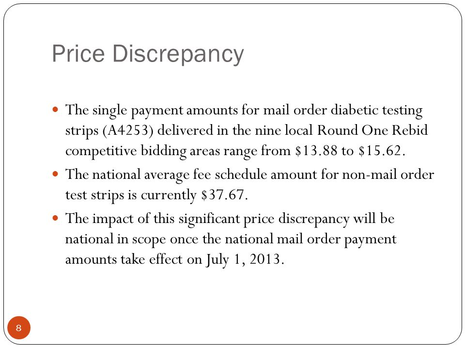 Price Discrepancy 8 The single payment amounts for mail order diabetic testing strips (A4253) delivered in the nine local Round One Rebid competitive