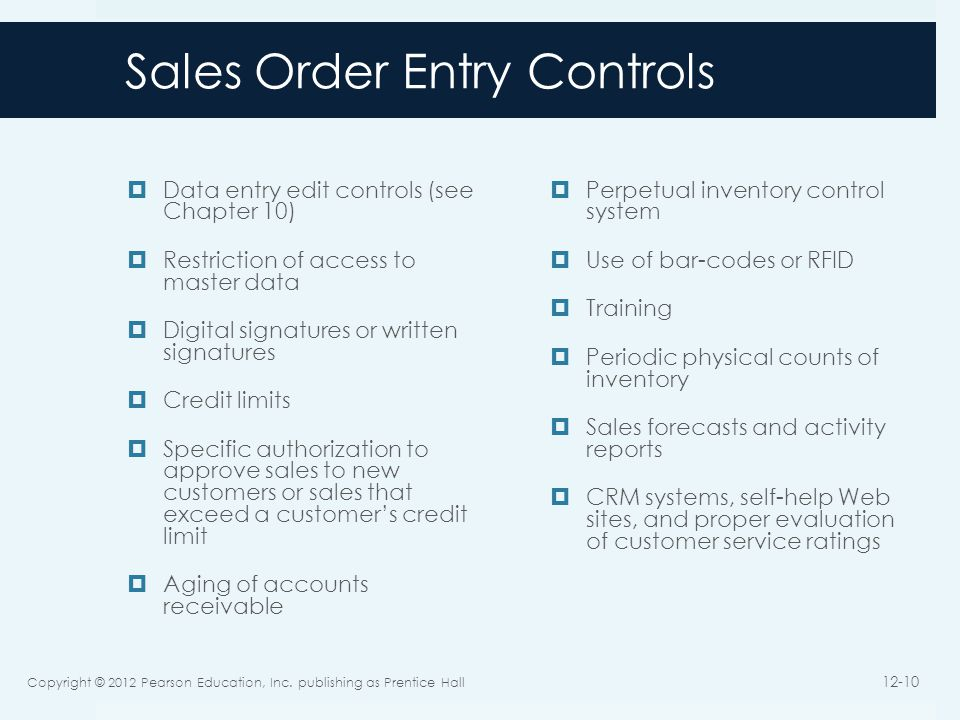 Sales Order Entry Controls Data entry edit controls (see Chapter 10) Restriction of access to master data Digital signatures or written signatures Credit limits Specific authorization to approve sales to new customers or sales that exceed a customers credit limit Aging of accounts receivable Perpetual inventory control system Use of bar-codes or RFID Training Periodic physical counts of inventory Sales forecasts and activity reports CRM systems, self-help Web sites, and proper evaluation of customer service ratings Copyright © 2012 Pearson Education, Inc.