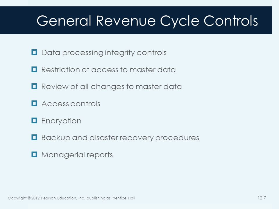 General Revenue Cycle Controls Data processing integrity controls Restriction of access to master data Review of all changes to master data Access controls Encryption Backup and disaster recovery procedures Managerial reports Copyright © 2012 Pearson Education, Inc.