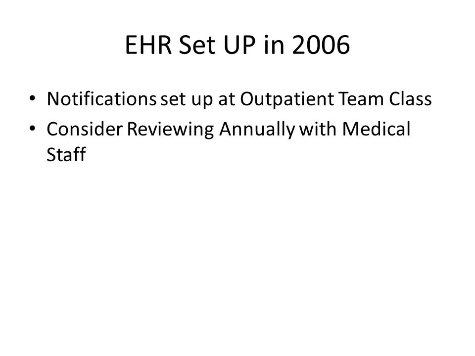 EHR Set UP in 2006 Notifications set up at Outpatient Team Class Consider Reviewing Annually with Medical Staff