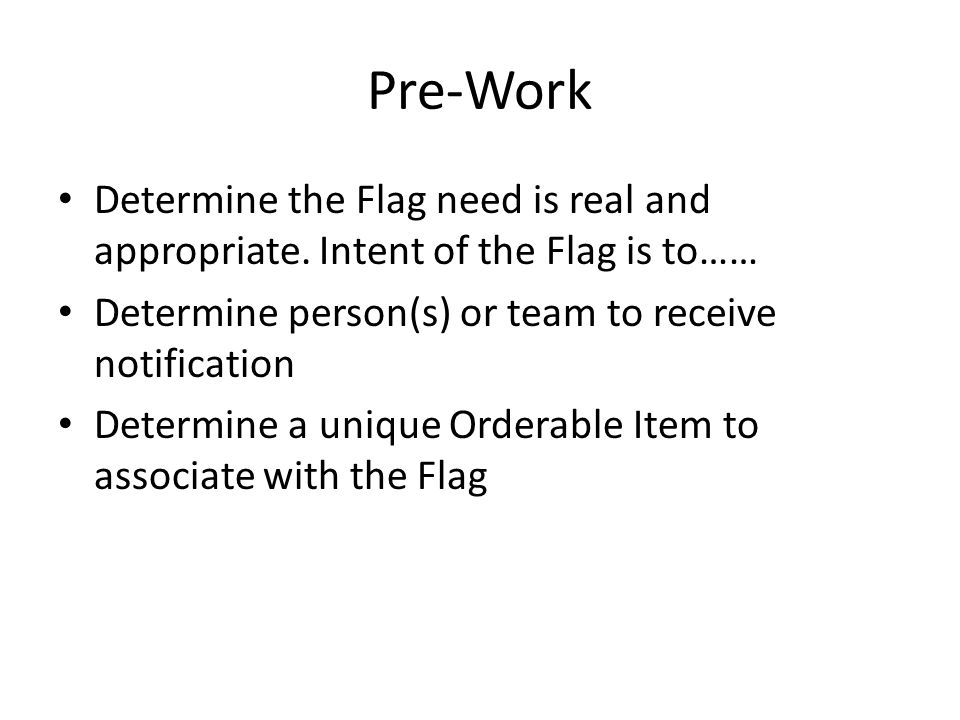 Pre-Work Determine the Flag need is real and appropriate. Intent of the Flag is to…… Determine person(s) or team to receive notification Determine a u