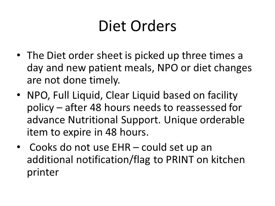 Diet Orders The Diet order sheet is picked up three times a day and new patient meals, NPO or diet changes are not done timely. NPO, Full Liquid, Clea