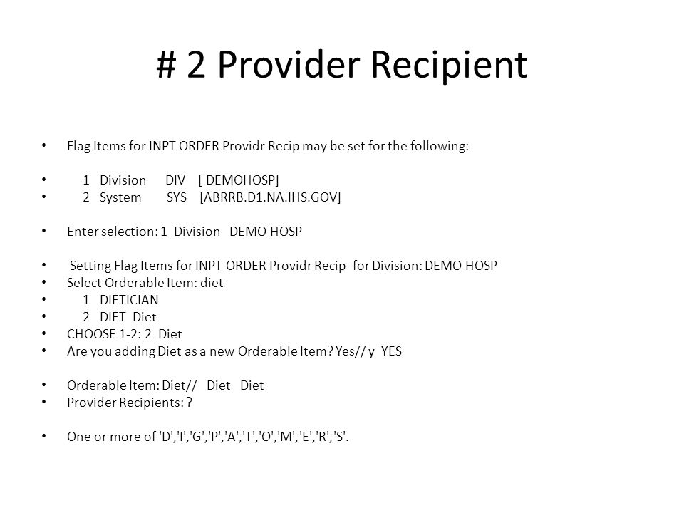 # 2 Provider Recipient Flag Items for INPT ORDER Providr Recip may be set for the following: 1 Division DIV [ DEMOHOSP] 2 System SYS [ABRRB.D1.NA.IHS.GOV] Enter selection: 1 Division DEMO HOSP Setting Flag Items for INPT ORDER Providr Recip for Division: DEMO HOSP Select Orderable Item: diet 1 DIETICIAN 2 DIET Diet CHOOSE 1-2: 2 Diet Are you adding Diet as a new Orderable Item.