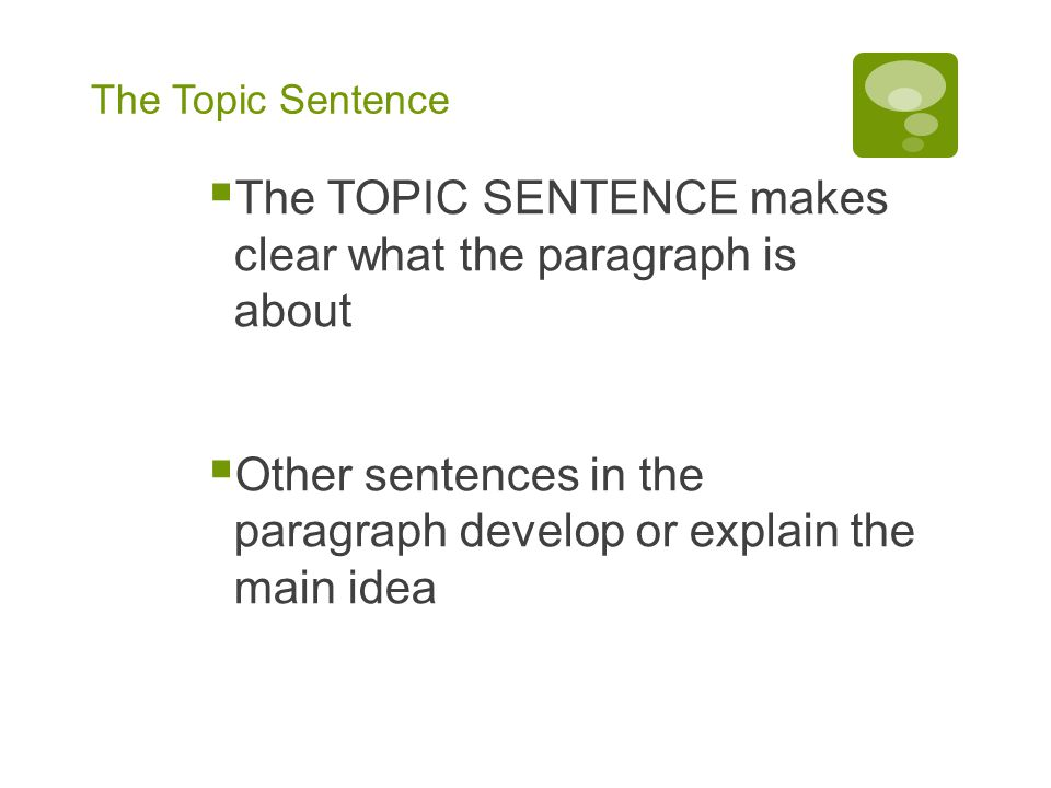 The Topic Sentence The TOPIC SENTENCE makes clear what the paragraph is about Other sentences in the paragraph develop or explain the main idea