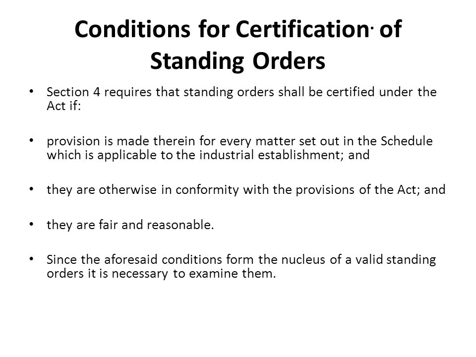 Conditions for Certification. of Standing Orders Section 4 requires that standing orders shall be certified under the Act if: provision is made therei