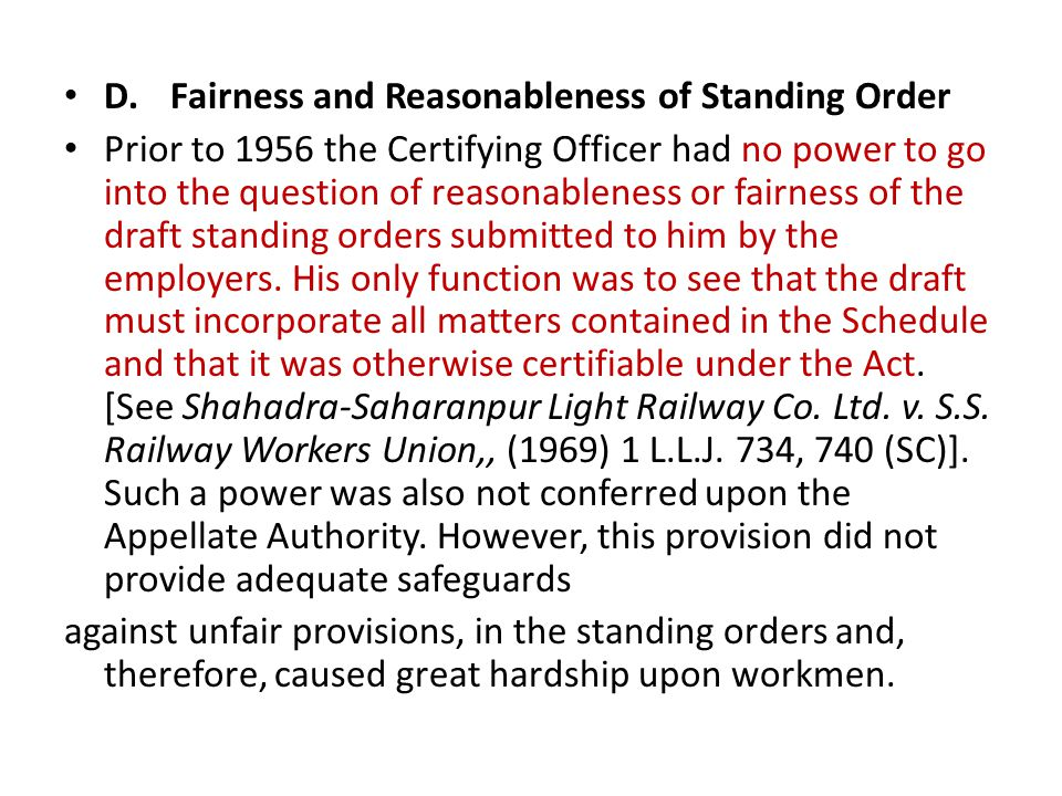 D.Fairness and Reasonableness of Standing Order Prior to 1956 the Certifying Officer had no power to go into the question of reasonableness or fairness of the draft standing orders submitted to him by the employers.