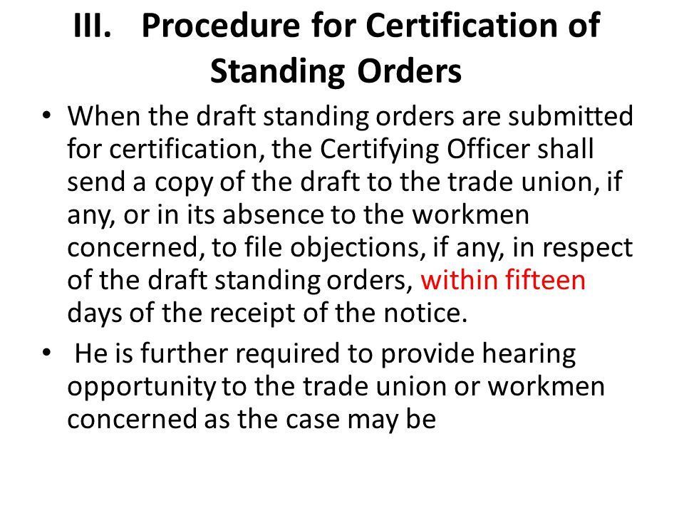 III.Procedure for Certification of Standing Orders When the draft standing orders are submitted for certification, the Certifying Officer shall send a copy of the draft to the trade union, if any, or in its absence to the workmen concerned, to file objections, if any, in respect of the draft standing orders, within fifteen days of the receipt of the notice.