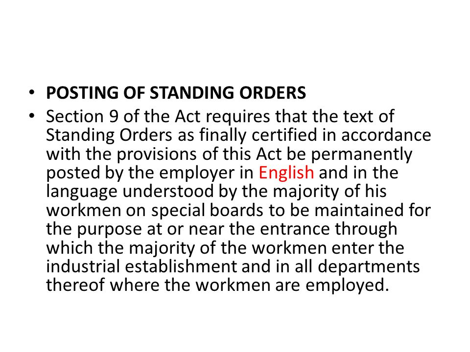 POSTING OF STANDING ORDERS Section 9 of the Act requires that the text of Standing Orders as finally certified in accordance with the provisions of this Act be permanently posted by the employer in English and in the language understood by the majority of his workmen on special boards to be maintained for the purpose at or near the entrance through which the majority of the workmen enter the industrial establishment and in all departments thereof where the workmen are employed.