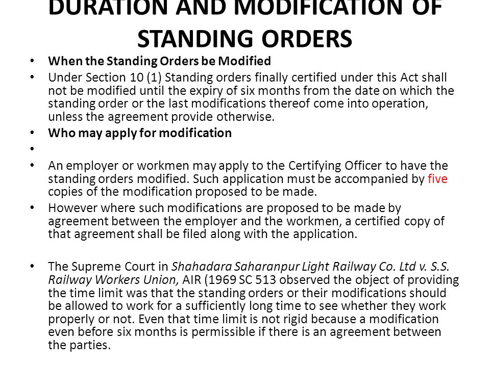 DURATION AND MODIFICATION OF STANDING ORDERS When the Standing Orders be Modified Under Section 10 (1) Standing orders finally certified under this Act shall not be modified until the expiry of six months from the date on which the standing order or the last modifications thereof come into operation, unless the agreement provide otherwise.