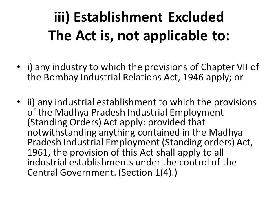 iii) Establishment Excluded The Act is, not applicable to: i) any industry to which the provisions of Chapter VII of the Bombay Industrial Relations A