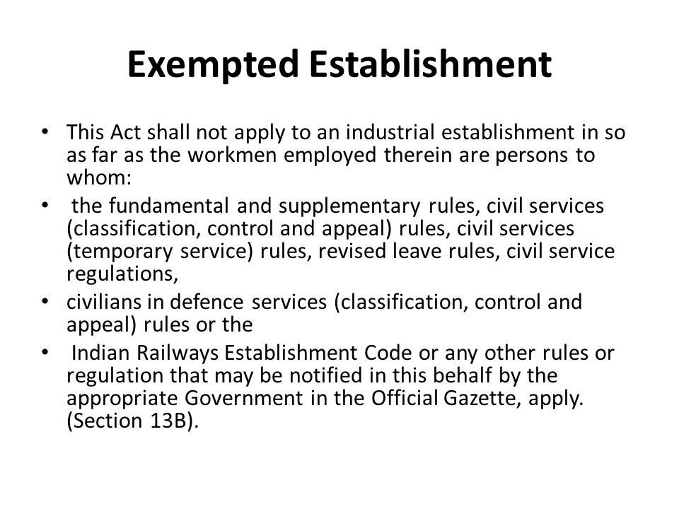 Exempted Establishment This Act shall not apply to an industrial establishment in so as far as the workmen employed therein are persons to whom: the fundamental and supplementary rules, civil services (classification, control and appeal) rules, civil services (temporary service) rules, revised leave rules, civil service regulations, civilians in defence services (classification, control and appeal) rules or the Indian Railways Establishment Code or any other rules or regulation that may be notified in this behalf by the appropriate Government in the Official Gazette, apply.