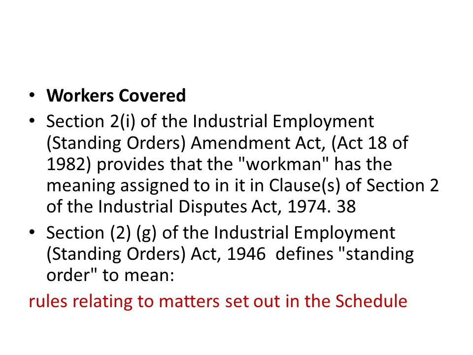 Workers Covered Section 2(i) of the Industrial Employment (Standing Orders) Amendment Act, (Act 18 of 1982) provides that the