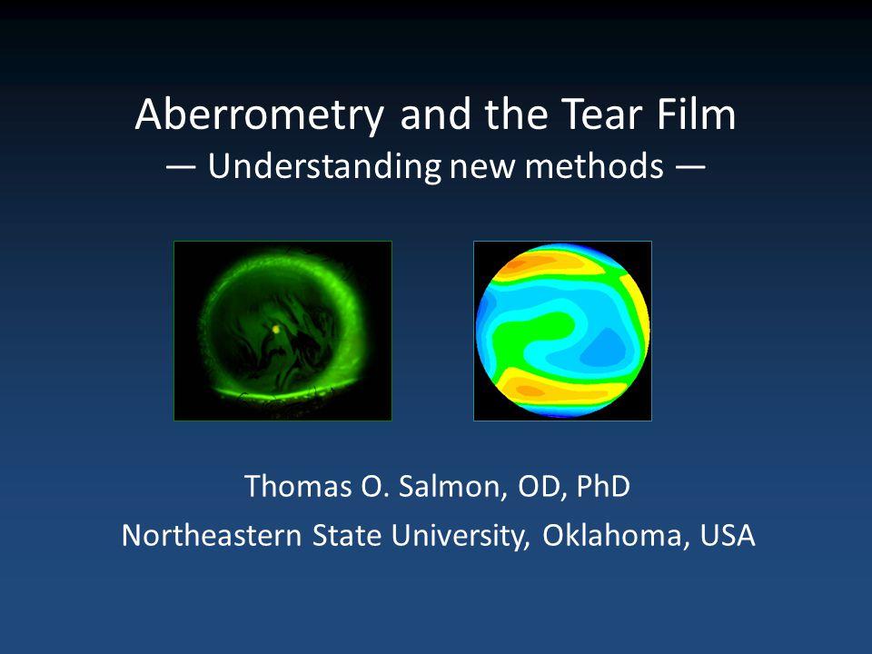 Aberrometry and the Tear Film Understanding new methods Thomas O. Salmon, OD, PhD Northeastern State University, Oklahoma, USA