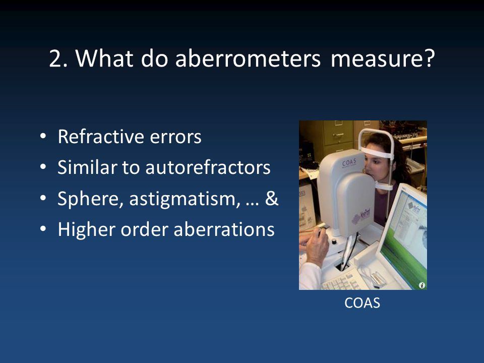 2. What do aberrometers measure? Refractive errors Similar to autorefractors Sphere, astigmatism, … & Higher order aberrations COAS