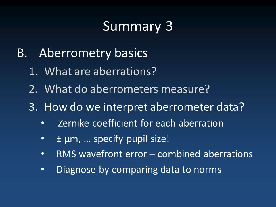 Summary 3 B.Aberrometry basics 1.What are aberrations? 2.What do aberrometers measure? 3.How do we interpret aberrometer data? Zernike coefficient for