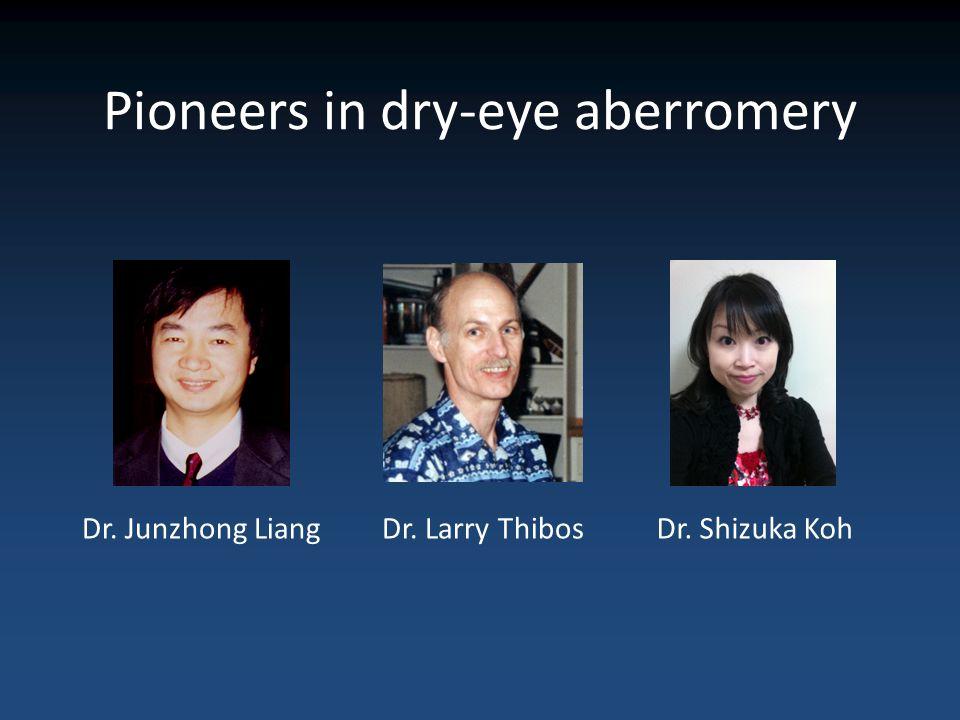 Pioneers in dry-eye aberromery Dr. Junzhong LiangDr. Larry ThibosDr. Shizuka Koh