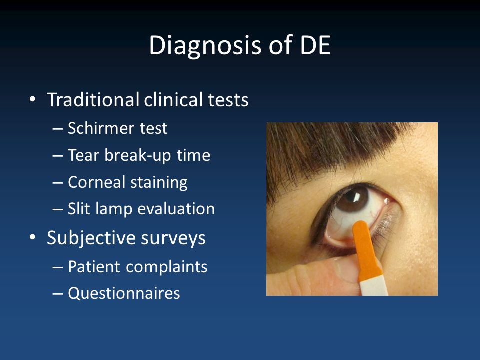 Diagnosis of DE Traditional clinical tests – Schirmer test – Tear break-up time – Corneal staining – Slit lamp evaluation Subjective surveys – Patient