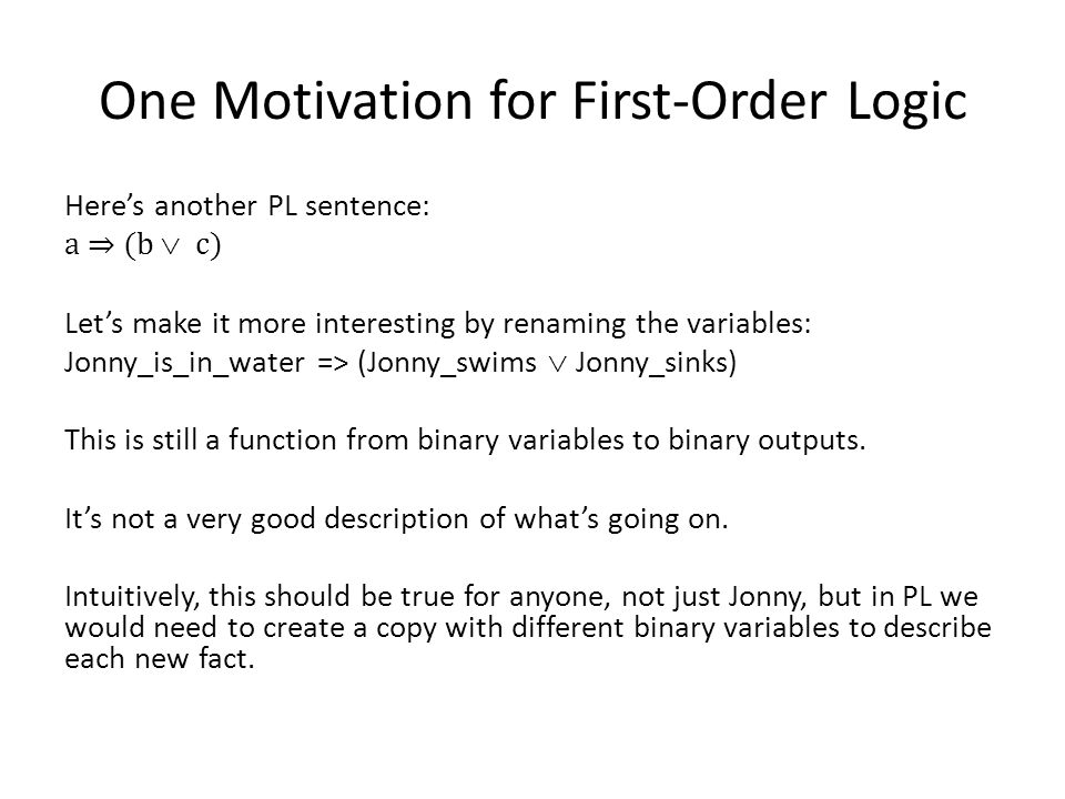 One Motivation for First-Order Logic Heres another PL sentence: a (b c) Lets make it more interesting by renaming the variables: Jonny_is_in_water => (Jonny_swims Jonny_sinks) This is still a function from binary variables to binary outputs.