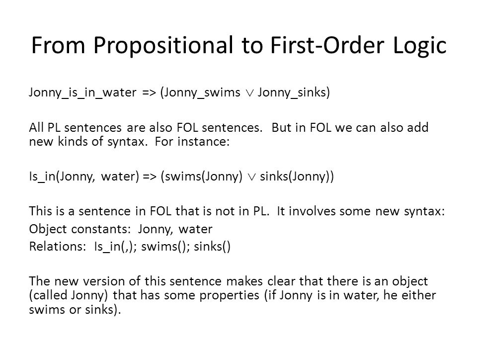 From Propositional to First-Order Logic Jonny_is_in_water => (Jonny_swims Jonny_sinks) All PL sentences are also FOL sentences. But in FOL we can also