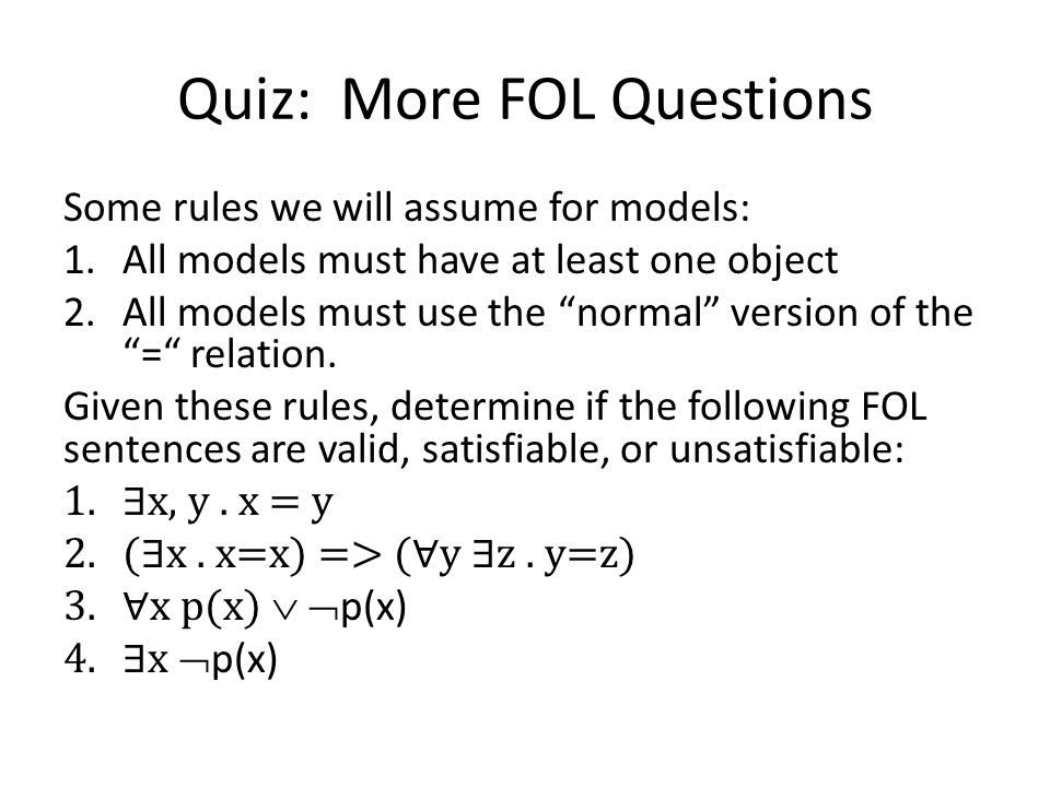 Quiz: More FOL Questions Some rules we will assume for models: 1.All models must have at least one object 2.All models must use the normal version of the = relation.