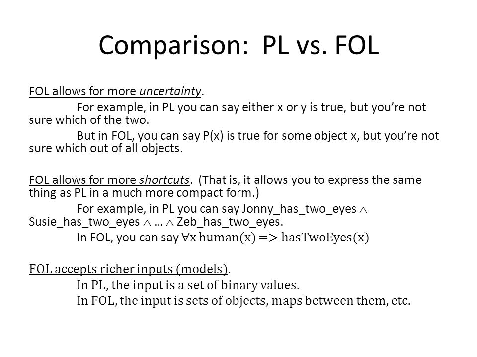 Comparison: PL vs. FOL FOL allows for more uncertainty. For example, in PL you can say either x or y is true, but youre not sure which of the two. But