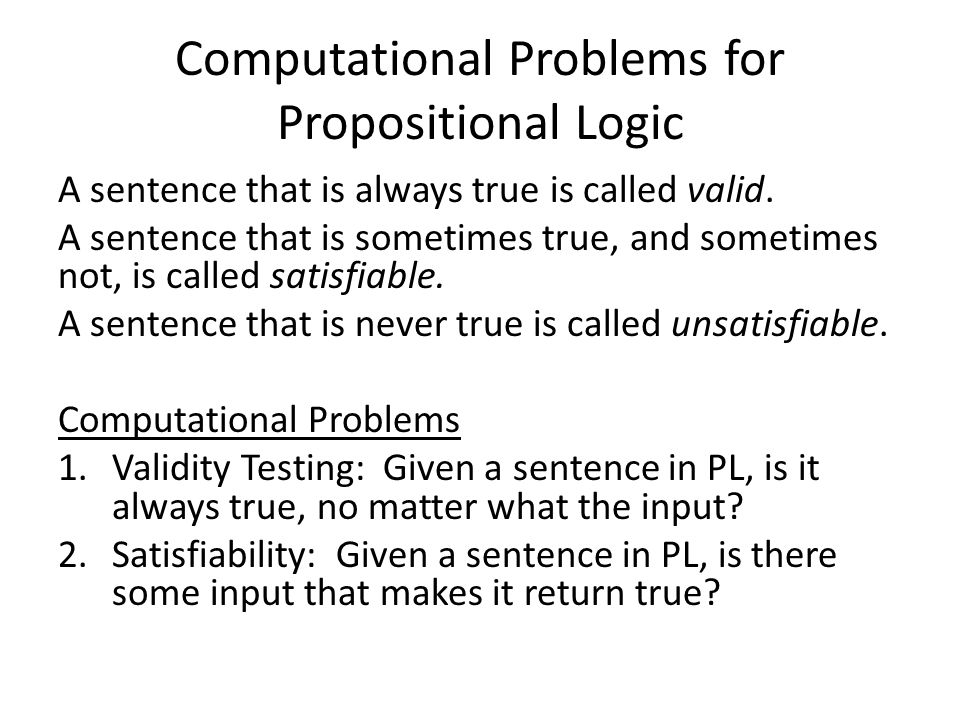 Computational Problems for Propositional Logic A sentence that is always true is called valid. A sentence that is sometimes true, and sometimes not, i