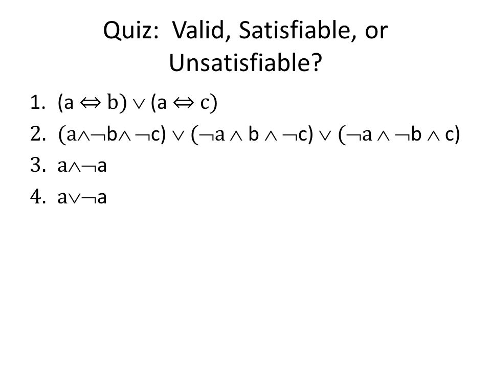 Quiz: Valid, Satisfiable, or Unsatisfiable? 1.(a b) (a c) 2.(a b c) ( a b c) ( a b c) 3.a a 4.a a