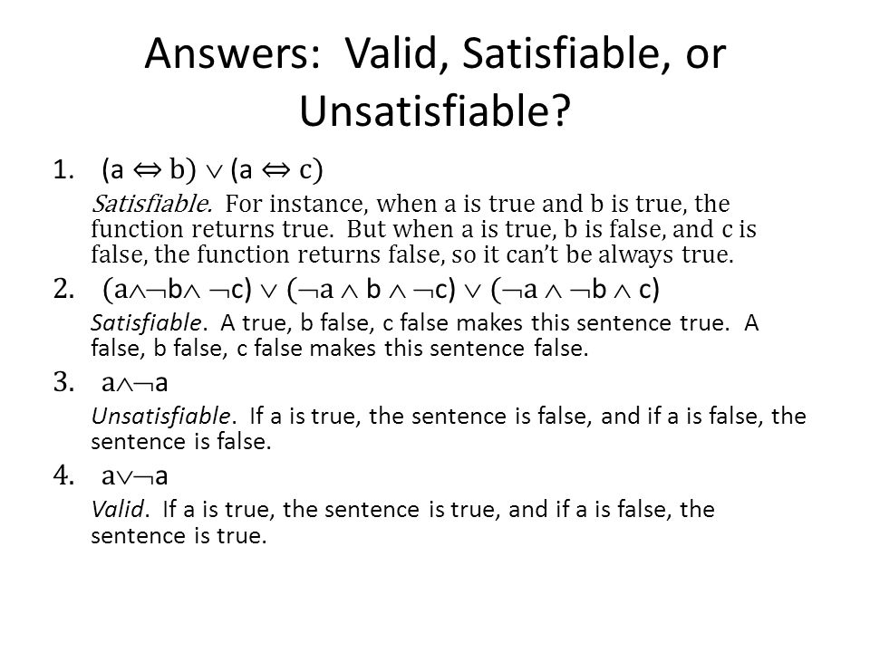 Answers: Valid, Satisfiable, or Unsatisfiable? 1.(a b) (a c) Satisfiable. For instance, when a is true and b is true, the function returns true. But w