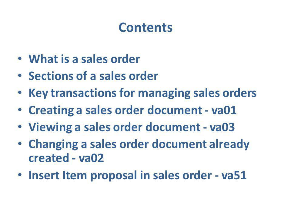 Contents What is a sales order Sections of a sales order Key transactions for managing sales orders Creating a sales order document - va01 Viewing a sales order document - va03 Changing a sales order document already created - va02 Insert Item proposal in sales order - va51