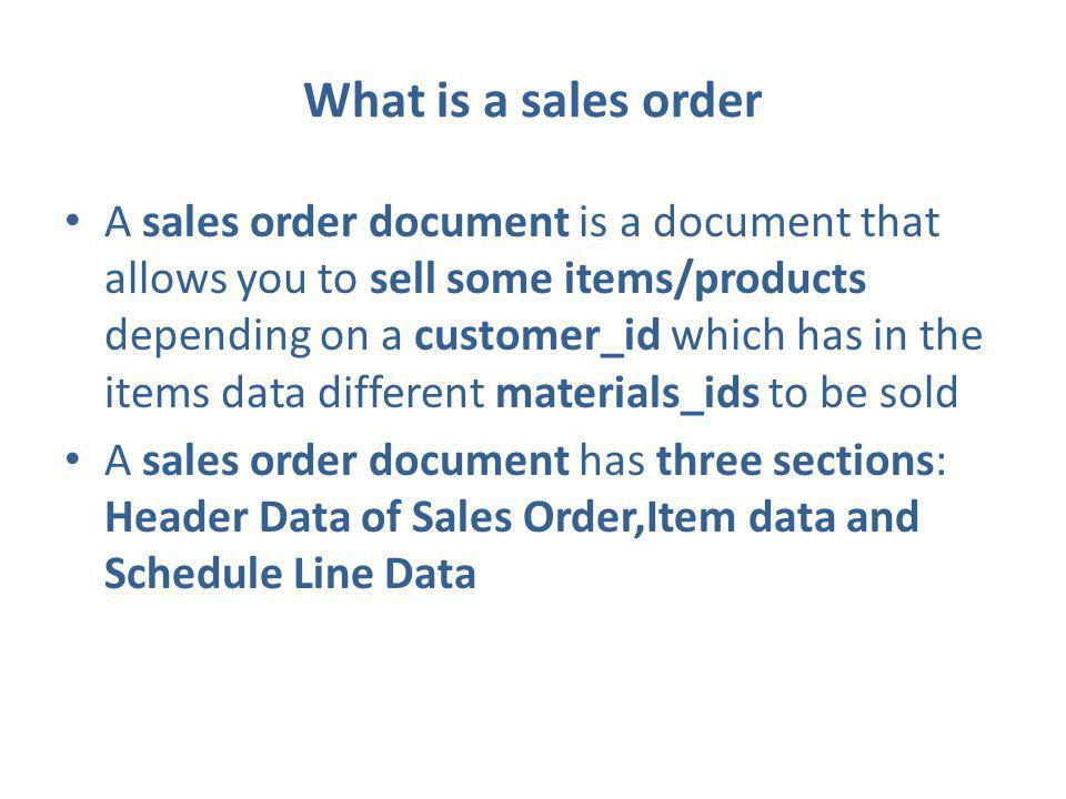 What is a sales order A sales order document is a document that allows you to sell some items/products depending on a customer_id which has in the items data different materials_ids to be sold A sales order document has three sections: Header Data of Sales Order,Item data and Schedule Line Data