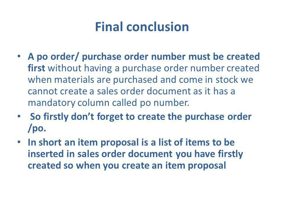 Final conclusion A po order/ purchase order number must be created first without having a purchase order number created when materials are purchased and come in stock we cannot create a sales order document as it has a mandatory column called po number.