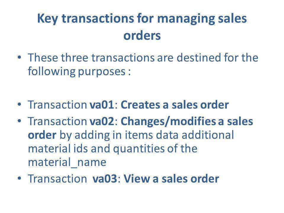 Key transactions for managing sales orders These three transactions are destined for the following purposes : Transaction va01: Creates a sales order Transaction va02: Changes/modifies a sales order by adding in items data additional material ids and quantities of the material_name Transaction va03: View a sales order