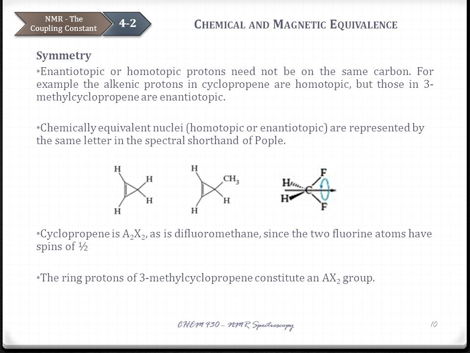 C HEMICAL AND M AGNETIC E QUIVALENCE Symmetry Enantiotopic or homotopic protons need not be on the same carbon. For example the alkenic protons in cyc