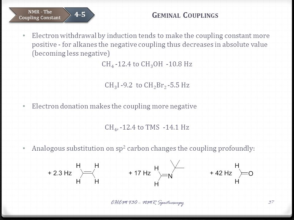 G EMINAL C OUPLINGS Electron withdrawal by induction tends to make the coupling constant more positive - for alkanes the negative coupling thus decrea
