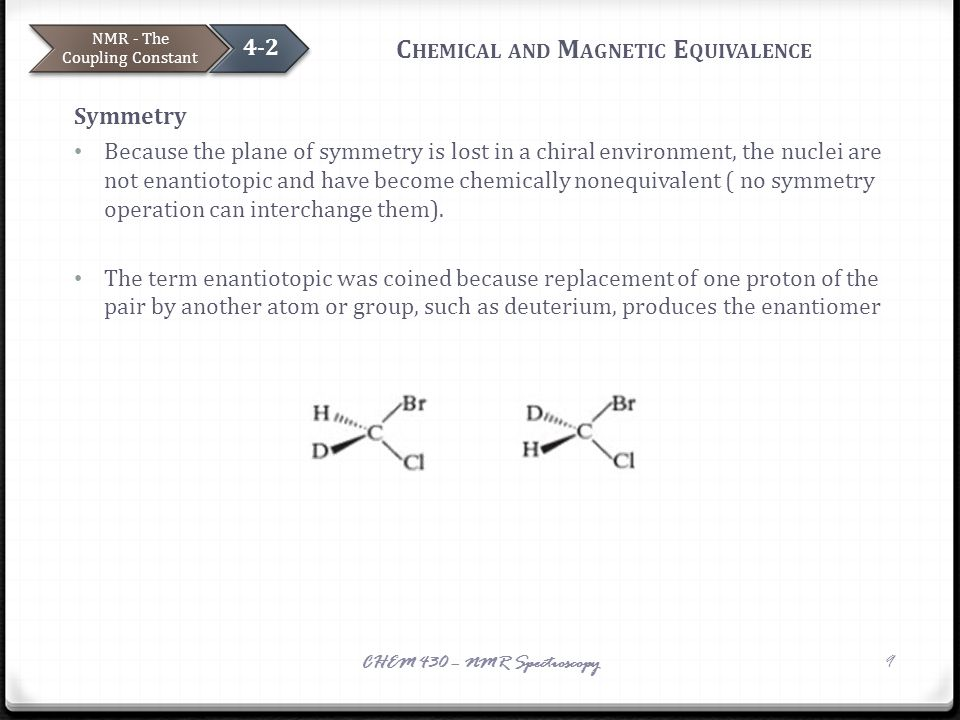 C HEMICAL AND M AGNETIC E QUIVALENCE Symmetry Because the plane of symmetry is lost in a chiral environment, the nuclei are not enantiotopic and have