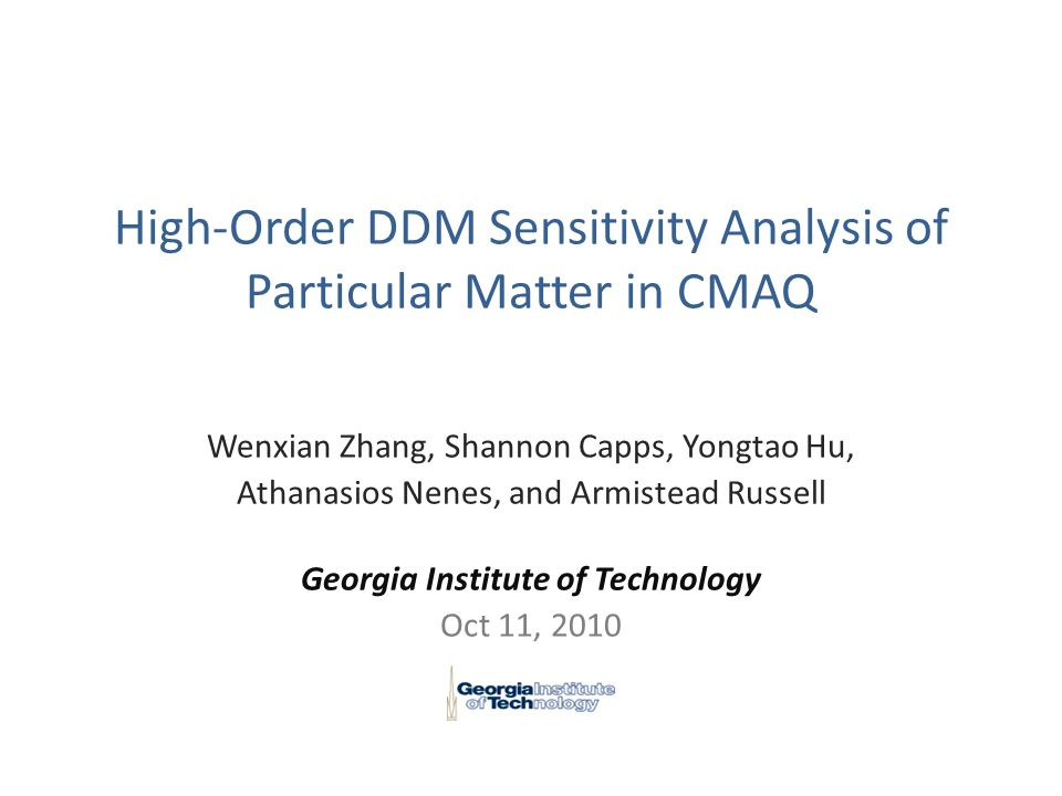 High-Order DDM Sensitivity Analysis of Particular Matter in CMAQ Wenxian Zhang, Shannon Capps, Yongtao Hu, Athanasios Nenes, and Armistead Russell Georgia Institute of Technology Oct 11, 2010