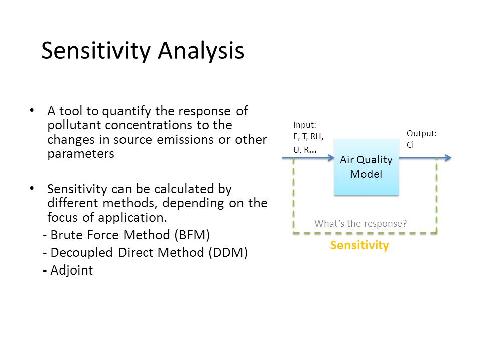Sensitivity Analysis A tool to quantify the response of pollutant concentrations to the changes in source emissions or other parameters Sensitivity can be calculated by different methods, depending on the focus of application.