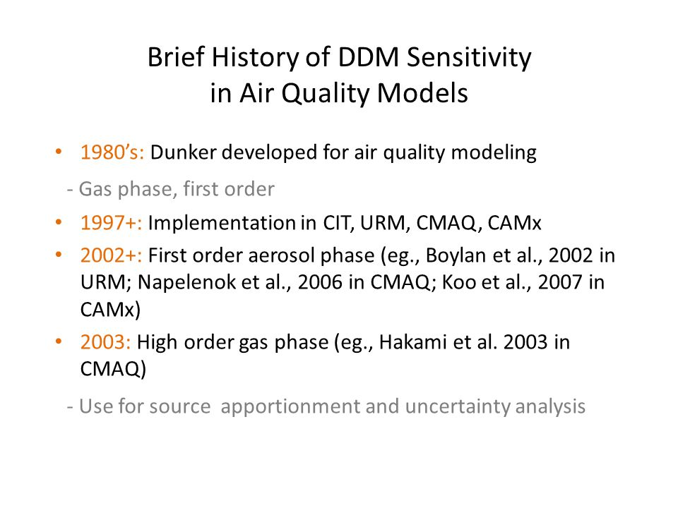Brief History of DDM Sensitivity in Air Quality Models 1980s: Dunker developed for air quality modeling - Gas phase, first order 1997+: Implementation in CIT, URM, CMAQ, CAMx 2002+: First order aerosol phase (eg., Boylan et al., 2002 in URM; Napelenok et al., 2006 in CMAQ; Koo et al., 2007 in CAMx) 2003: High order gas phase (eg., Hakami et al.