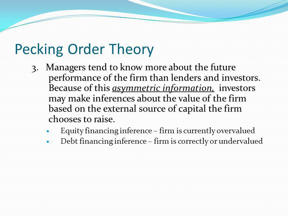 Pecking Order Theory 3. Managers tend to know more about the future performance of the firm than lenders and investors. Because of this asymmetric inf
