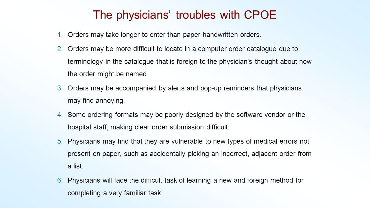 The physicians troubles with CPOE 1.Orders may take longer to enter than paper handwritten orders. 2.Orders may be more difficult to locate in a compu