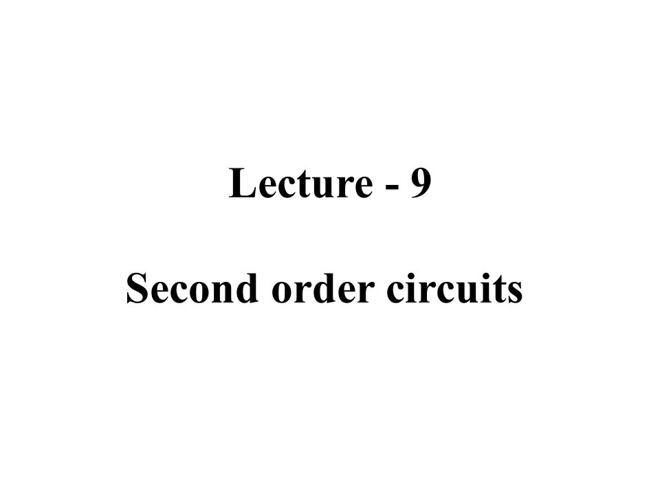 Lecture - 9 Second order circuits