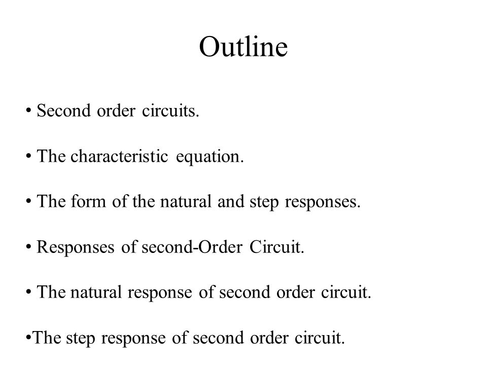 Outline Second order circuits. The characteristic equation. The form of the natural and step responses. Responses of second-Order Circuit. The natural