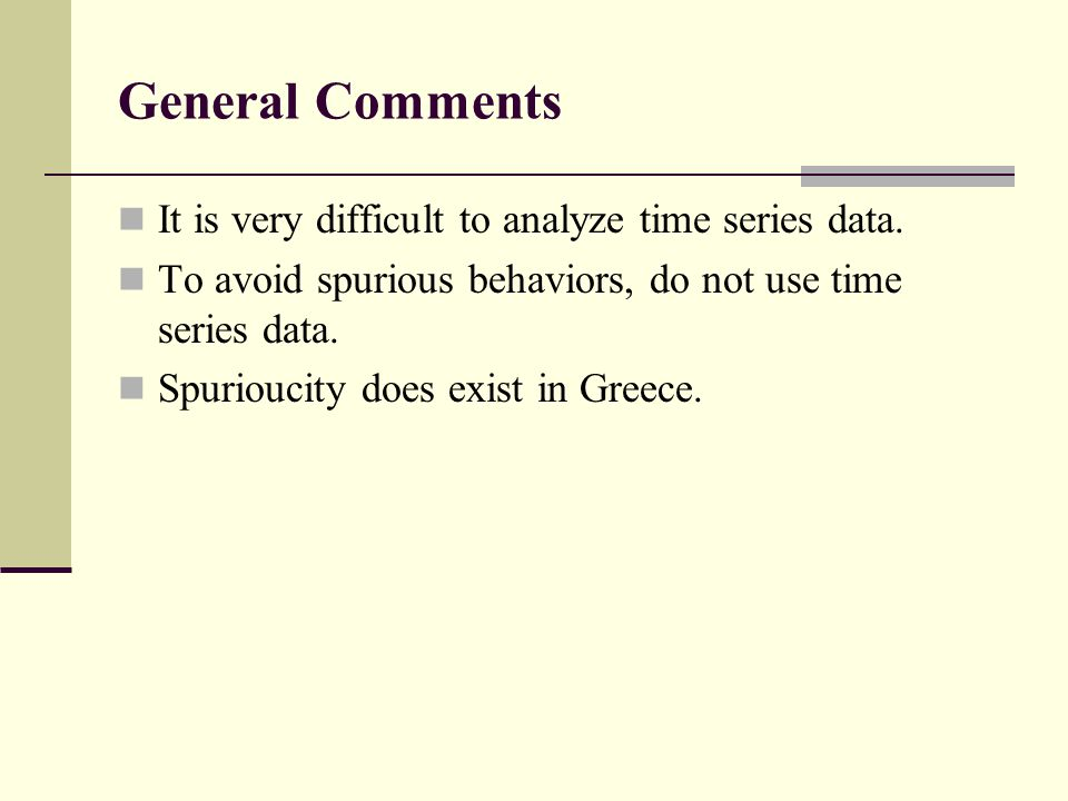 General Comments It is very difficult to analyze time series data. To avoid spurious behaviors, do not use time series data. Spurioucity does exist in