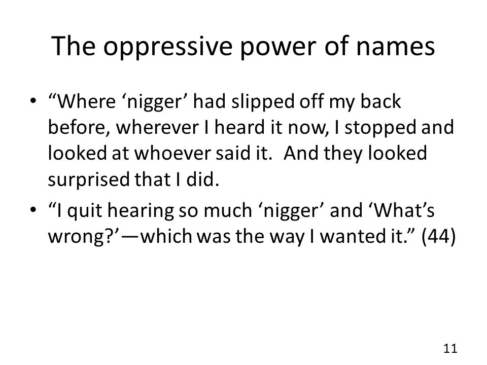The oppressive power of names Where nigger had slipped off my back before, wherever I heard it now, I stopped and looked at whoever said it. And they