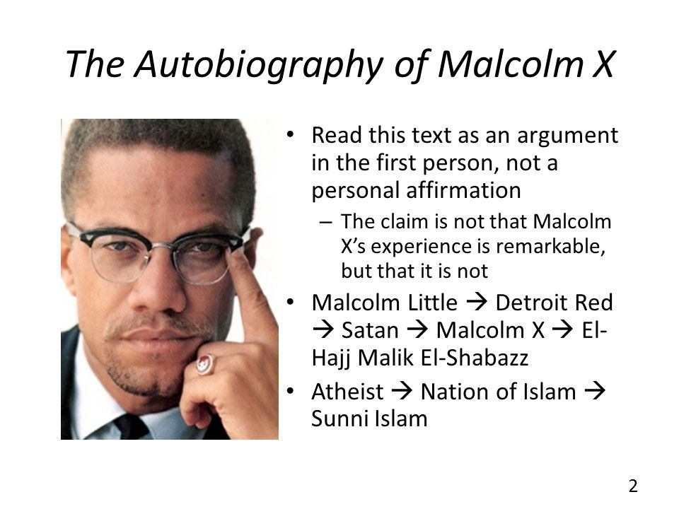 The Autobiography of Malcolm X Read this text as an argument in the first person, not a personal affirmation – The claim is not that Malcolm Xs experi
