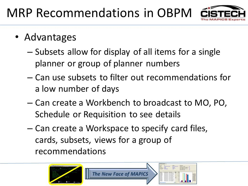 MRP Recommendations in OBPM Advantages – Subsets allow for display of all items for a single planner or group of planner numbers – Can use subsets to filter out recommendations for a low number of days – Can create a Workbench to broadcast to MO, PO, Schedule or Requisition to see details – Can create a Workspace to specify card files, cards, subsets, views for a group of recommendations