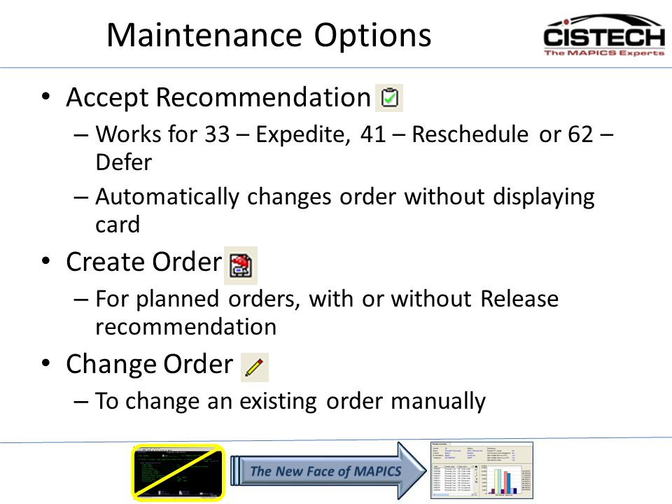 Maintenance Options Accept Recommendation – Works for 33 – Expedite, 41 – Reschedule or 62 – Defer – Automatically changes order without displaying card Create Order – For planned orders, with or without Release recommendation Change Order – To change an existing order manually