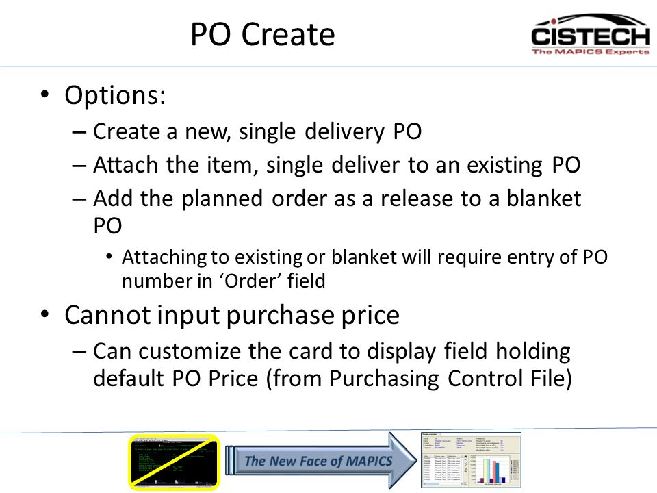 PO Create Options: – Create a new, single delivery PO – Attach the item, single deliver to an existing PO – Add the planned order as a release to a blanket PO Attaching to existing or blanket will require entry of PO number in Order field Cannot input purchase price – Can customize the card to display field holding default PO Price (from Purchasing Control File)