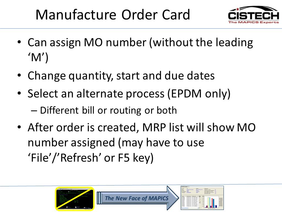 Manufacture Order Card Can assign MO number (without the leading M) Change quantity, start and due dates Select an alternate process (EPDM only) – Different bill or routing or both After order is created, MRP list will show MO number assigned (may have to use File/Refresh or F5 key)