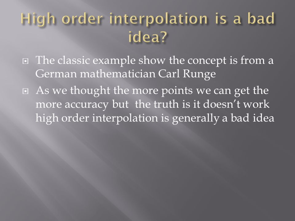 The classic example show the concept is from a German mathematician Carl Runge As we thought the more points we can get the more accuracy but the truth is it doesnt work high order interpolation is generally a bad idea